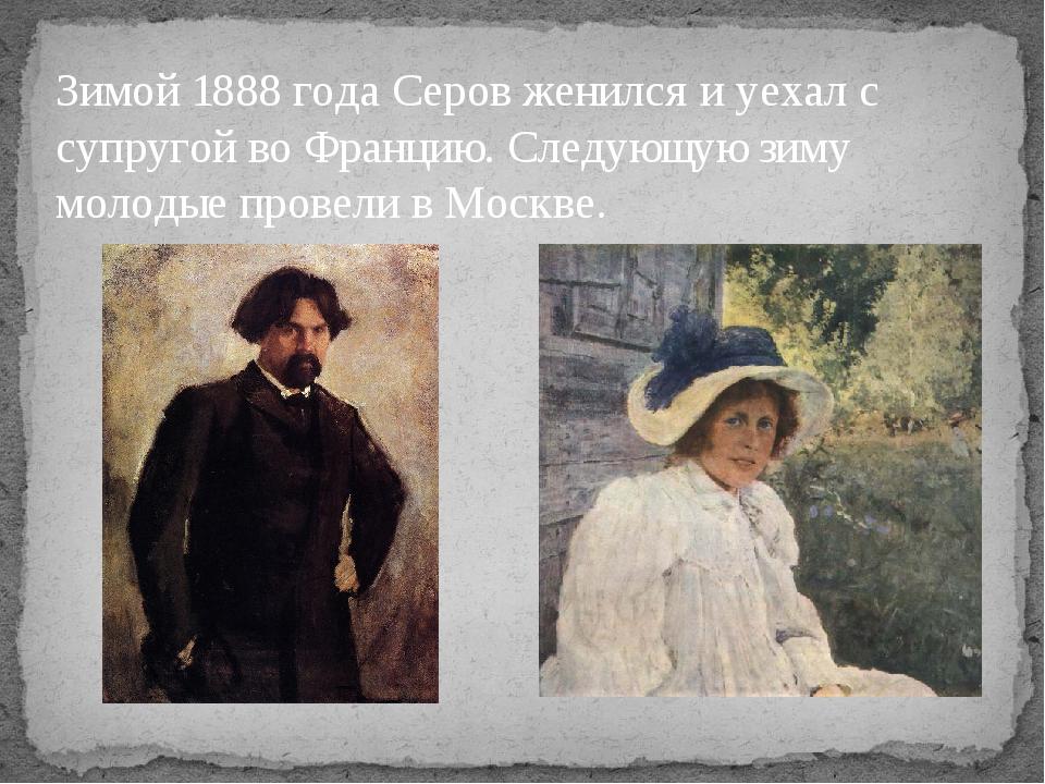 Зимой 1888 года Серов женился и уехал с супругой во Францию. Следующую зиму м...