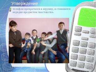Утверждение телефон превратился в игрушку, и становится нередко предметом хва