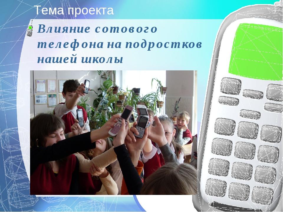 Тема проекта Влияние сотового телефона на подростков нашей школы