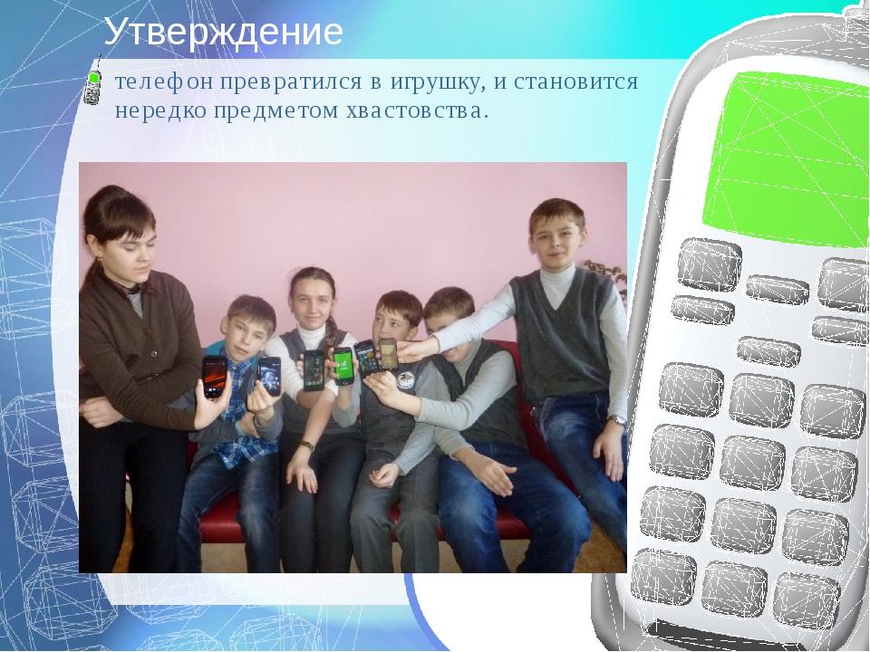 Утверждение телефон превратился в игрушку, и становится нередко предметом хва...