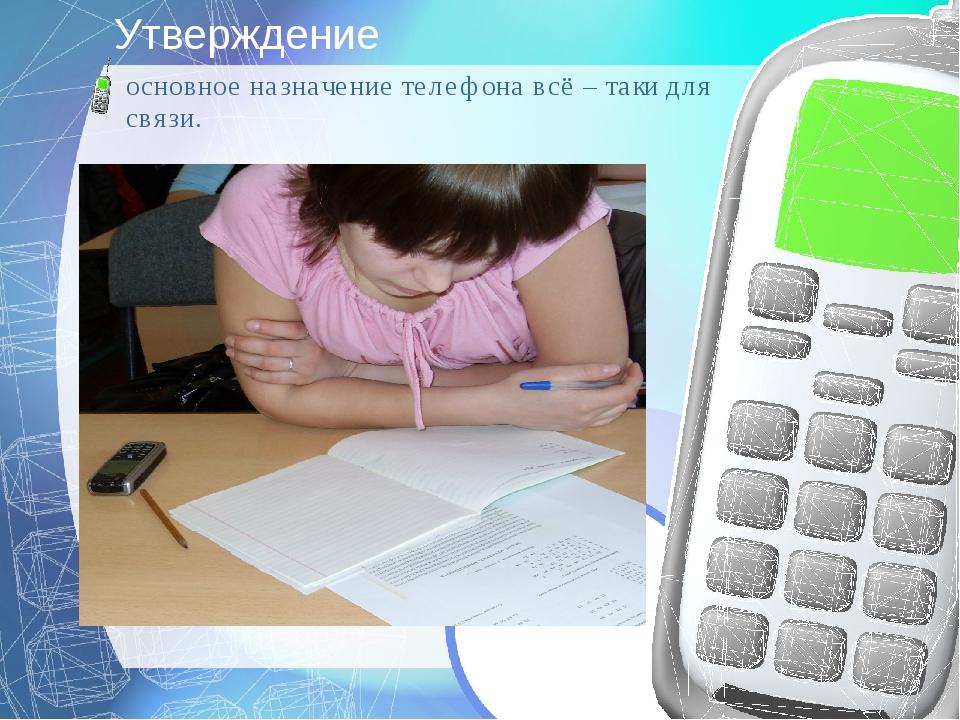 Утверждение основное назначение телефона всё – таки для связи.