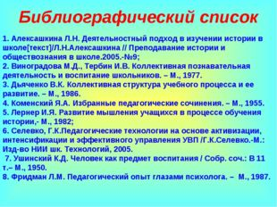 Библиографический список 1. Алексашкина Л.Н. Деятельностный подход в изучении