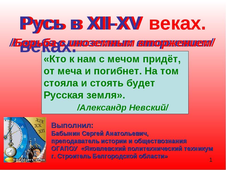 Русь в XII-XV веках. /Борьба с иноземным вторжением/ «Кто к нам с мечом придё...
