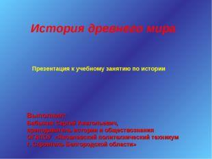 История древнего мира Выполнил: Бабынин Сергей Анатольевич, преподаватель ист
