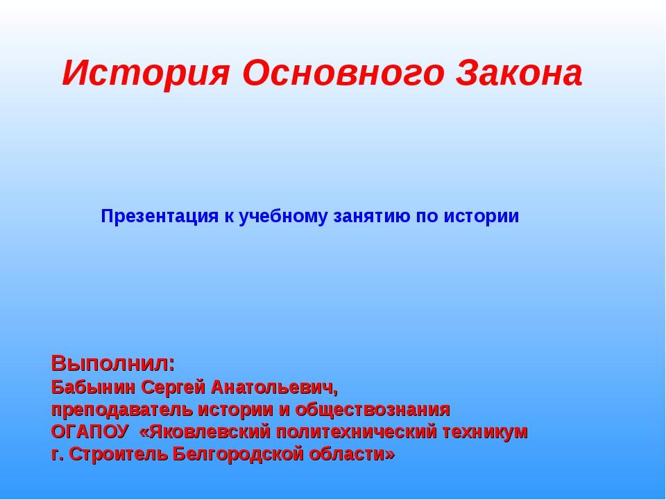 История Основного Закона Выполнил: Бабынин Сергей Анатольевич, преподаватель...