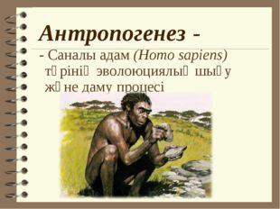 Антропогенез - - Саналы адам (Homo sapiens) түрінің эволоюциялық шығу және да