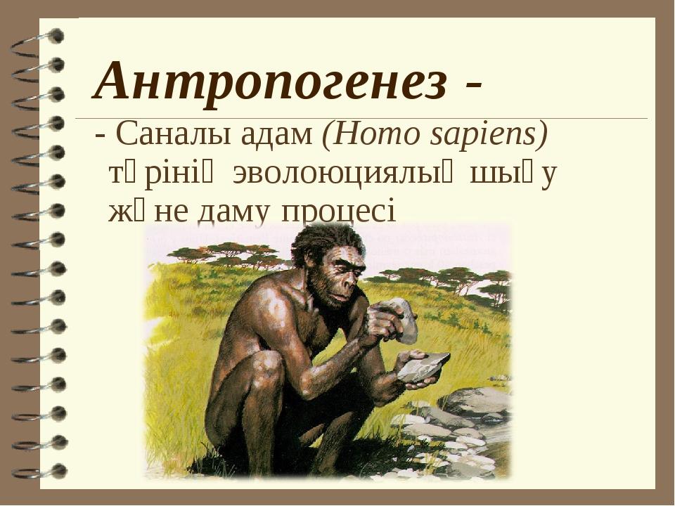 Антропогенез - - Саналы адам (Homo sapiens) түрінің эволоюциялық шығу және да...