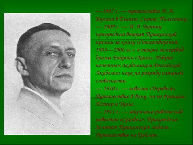 — 1907 г. — путешествие И. А. Бунина в Египет, Сирию, Палестину. — 1909 г. —...