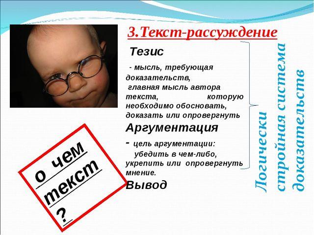 3.Текст-рассуждение о чем текст? Тезис - мысль, требующая доказательств, глав...
