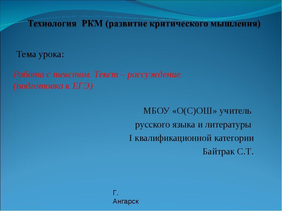 Тема урока: Работа с текстом. Текст – рассуждение. (подготовка к ЕГЭ) МБОУ «...