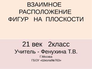 ВЗАИМНОЕ РАСПОЛОЖЕНИЕ ФИГУР НА ПЛОСКОСТИ 21 век 2класс Учитель - Фенухина Т.В