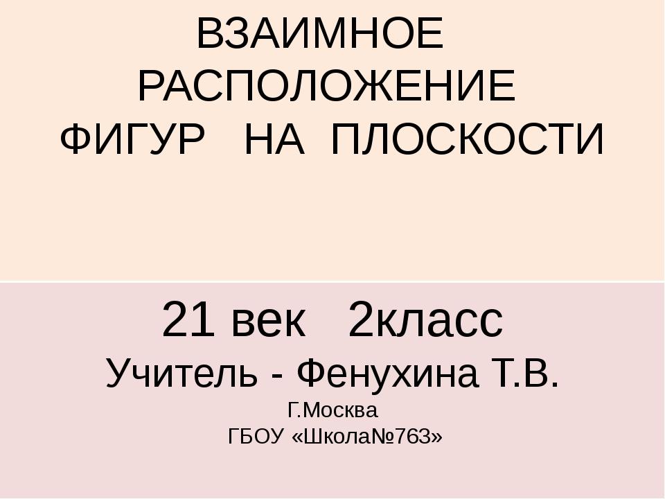 ВЗАИМНОЕ РАСПОЛОЖЕНИЕ ФИГУР НА ПЛОСКОСТИ 21 век 2класс Учитель - Фенухина Т.В...