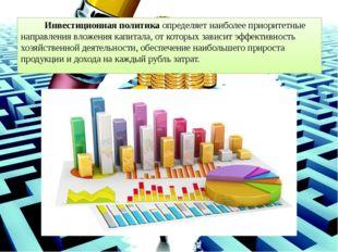 Инвестиционная политикаопределяет наиболее приоритетные направления вложени