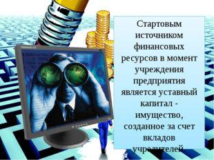 Стартовым источником финансовых ресурсов в момент учреждения предприятия явля