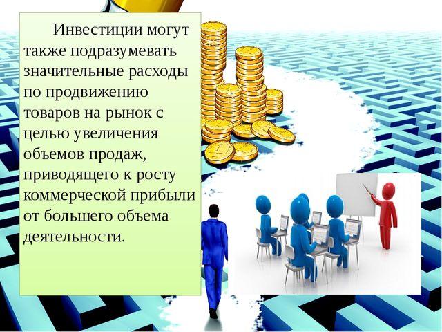 Инвестиции могут также подразумевать значительные расходы по продвижению тов...