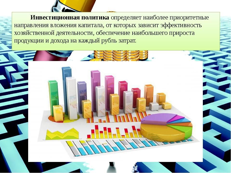 Инвестиционная политикаопределяет наиболее приоритетные направления вложени...