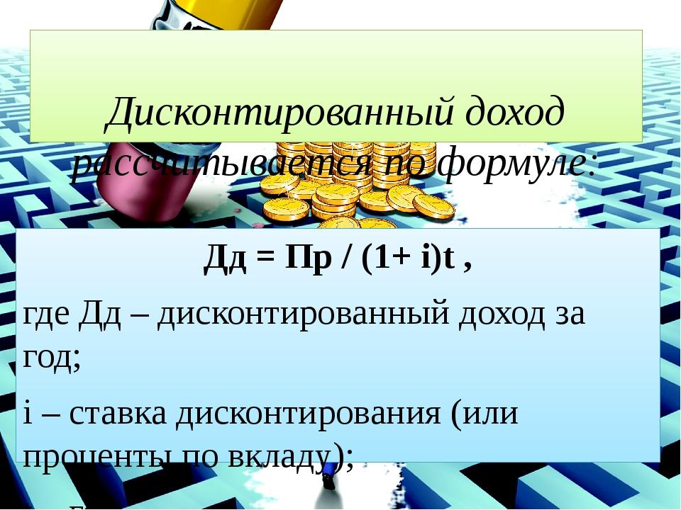 Дисконтированный доход рассчитывается по формуле: Дд = Пр / (1+ i)t, где Дд...