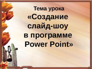 Тема урока «Создание слайд-шоу в программе Power Point»