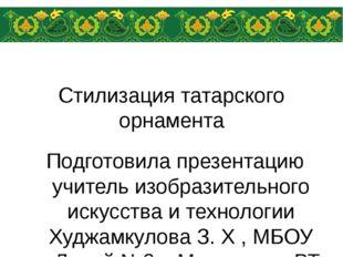 Стилизация татарского орнамента Подготовила презентацию учитель изобразительн