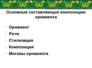 Основные составляющие композицию орнамента Орнамент Ритм Стилизация Композици
