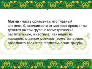 Мотивы орнамента Мотив- часть орнамента, его главный элемент. В зависимости