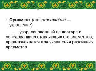 Орнамент Орнамент(лат.ornemantum— украшение) — узор, основанный на повтор