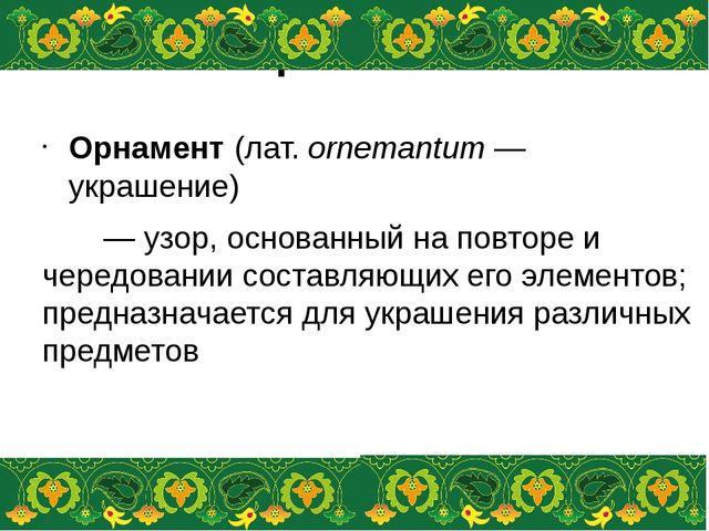 Орнамент Орнамент(лат.ornemantum— украшение) — узор, основанный на повтор...
