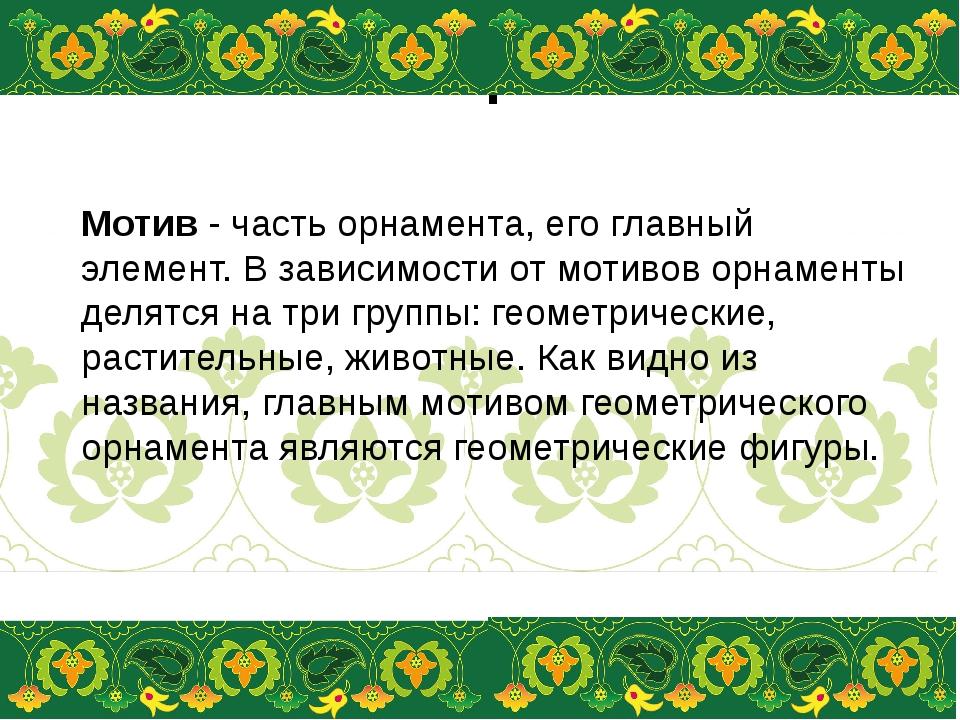 Мотивы орнамента Мотив- часть орнамента, его главный элемент. В зависимости...