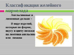 Классификация желейного мармелада Апельсиновые и лимонные дольки – В виде изд
