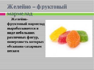 Желейно – фруктовый мармелад Желейно-фруктовый мармелад вырабатывается в виде