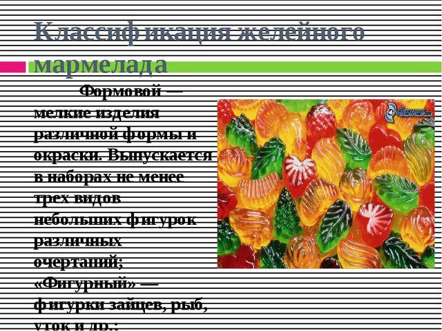 Классификация желейного мармелада Формовой — мелкие изделия различной формы и...