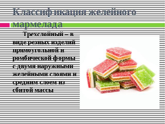 Классификация желейного мармелада Трехслойный – в виде резных изделий прямоуг...