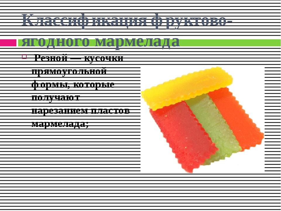 Классификация фруктово-ягодного мармелада Резной — кусочки прямоугольной форм...