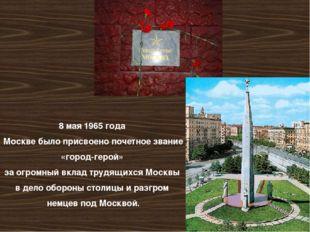 8 мая 1965 года Москве было присвоено почетное звание «город-герой» за огромн