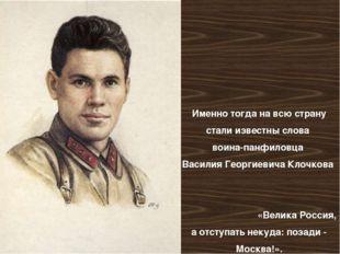 Именно тогда на всю страну стали известны слова воина-панфиловца Василия Гео