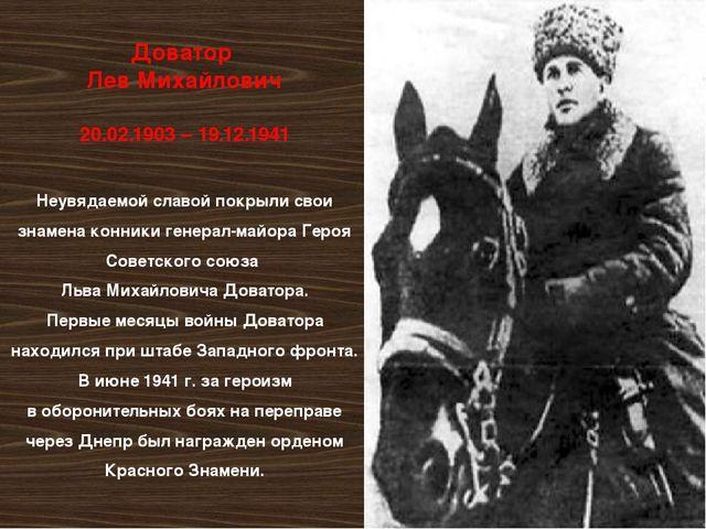 Доватор Лев Михайлович 20.02.1903 – 19.12.1941 Неувядаемой славой покрыли сво...