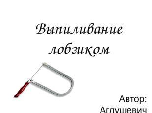 Выпиливание лобзиком Автор: Аглушевич С.П. учитель технологии МБОУ «СОШ № 5 г