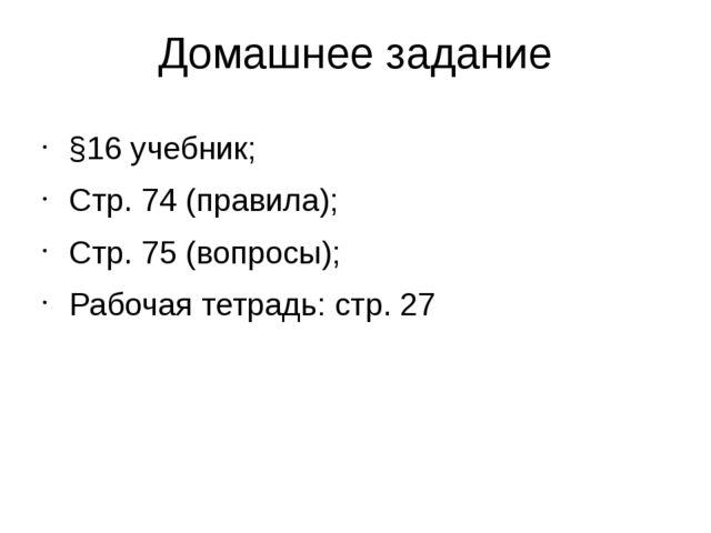 Домашнее задание §16 учебник; Стр. 74 (правила); Стр. 75 (вопросы); Рабочая т...