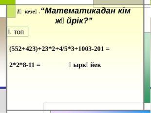 """ІҮ кезең.""""Математикадан кім жүйрік?"""" І. топ (552+423)+23*2+4/5*3+1003-201 = 2"""