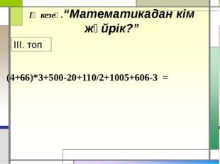 """(4+66)*3+500-20+110/2+1005+606-3 = ІҮ кезең.""""Математикадан кім жүйрік?"""" ІІІ."""
