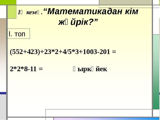 """ІҮ кезең.""""Математикадан кім жүйрік?"""" І. топ (552+423)+23*2+4/5*3+1003-201 = 2..."""