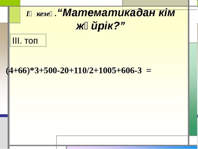 """(4+66)*3+500-20+110/2+1005+606-3 = ІҮ кезең.""""Математикадан кім жүйрік?"""" ІІІ...."""