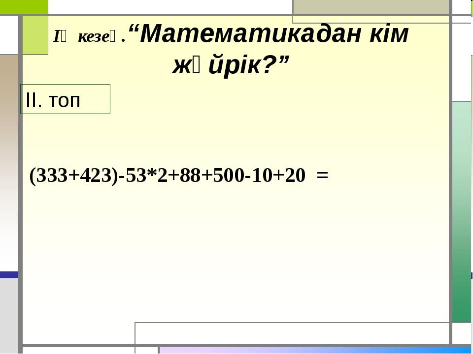 """ІҮ кезең.""""Математикадан кім жүйрік?"""" (333+423)-53*2+88+500-10+20 = ІІ. топ"""