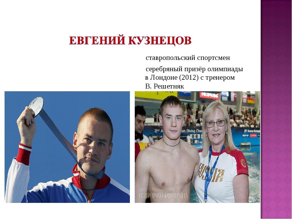 ставропольский спортсмен серебряный призёр олимпиады в Лондоне (2012) с трен...