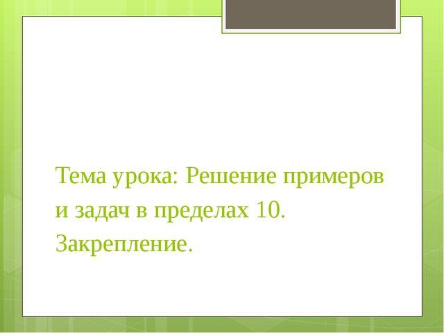 Тема урока: Решение примеров и задач в пределах 10. Закрепление.