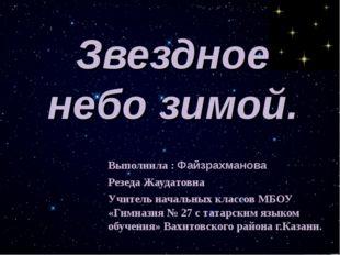 Звездное небо зимой. Выполнила : Файзрахманова Резеда Жаудатовна Учитель нача