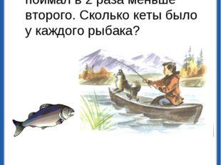 Два рыбака поймали 120 штук кеты. Первый рыбак поймал в 2 раза меньше второго