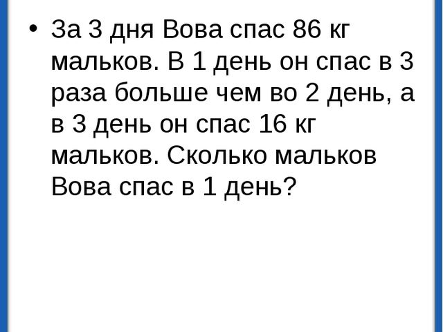 Задачи на части За 3 дня Вова спас 86 кг мальков. В 1 день он спас в 3 раза б...