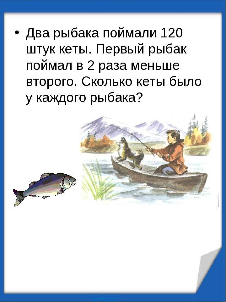 Два рыбака поймали 120 штук кеты. Первый рыбак поймал в 2 раза меньше второго...