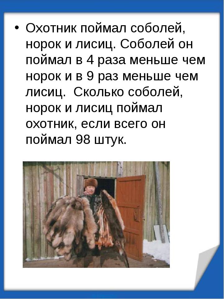 Охотник поймал соболей, норок и лисиц. Соболей он поймал в 4 раза меньше чем...